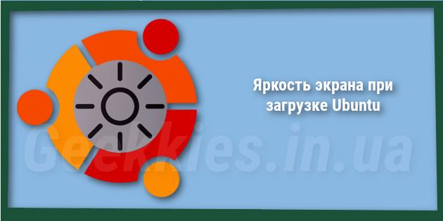 Яркость экрана при загрузке Ubuntu