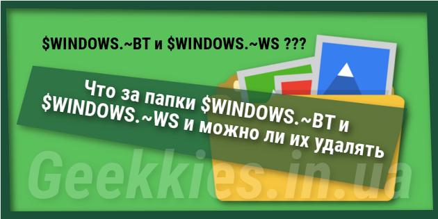 Что за папки $WINDOWS.~BT и $WINDOWS.~WS и можно ли их удалять